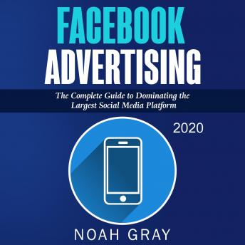 Facebook Advertising 2020: The Complete Guide to Dominating the Largest Social Media Platform