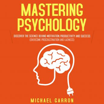 Mastering Psychology: Discover the Science behind Motivation, Productivity and Success  (Overcome Pr