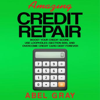 Amazing Credit Repair: Boost Your Credit Score, Use Loopholes (Section 609), and Overcome Credit Car
