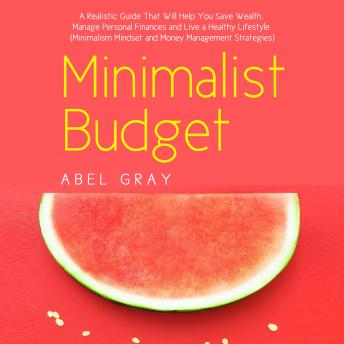 Minimalist Budget: The Realistic Guide That Will Help You Save Wealth, Manage Personal Finances and