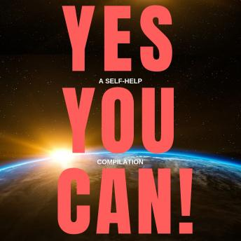 Yes You Can! - 10 Classic Self-Help Books That Will Guide You and Change Your Life