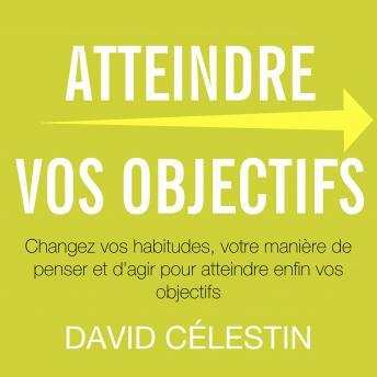 Atteindre vos objectifs: Changez vos habitudes, votre manière de penser et d'agir pour atteindre enf