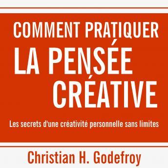 Comment pratiquer la pensée créative: Les secrets d'une créativité personnelle sans limites