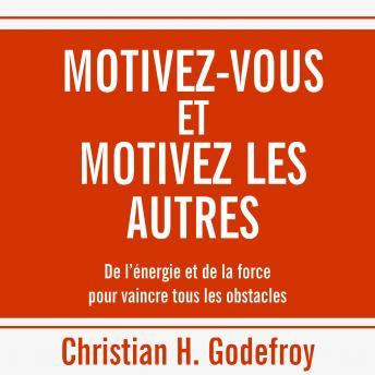 Motivez-vous et motivez les autres: De l'énergie et de la force pour vaincre tous les obstacles