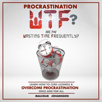 PROCRASTINATION WTF? Are you Wasting Time Frequently?: Learn how to cure laziness & OVERCOME PROCRASTINATION once and for all, Malcolm Johansson