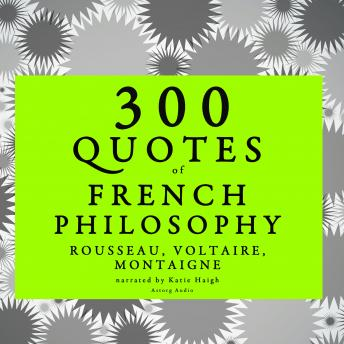 300 quotes of French Philosophy: Montaigne, Rousseau, Voltaire, Rousseau , Montaigne , Voltaire
