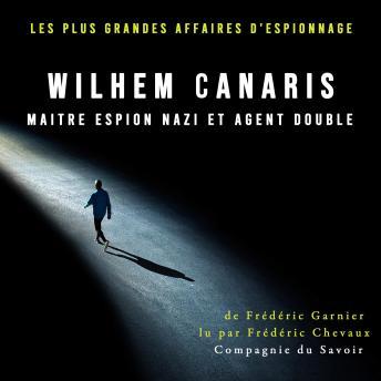 Wilhem Canaris, maitre espion nazi et agent double: Les plus grandes affaires d'espionnage