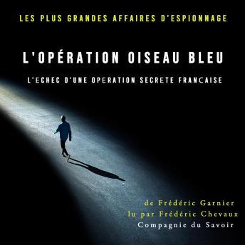 L'opération oiseau bleu, l'échec d'une opération secrète française: Les plus grandes affaires d'espi