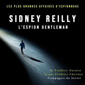 Sidney Reilly, l'espion gentleman: Les plus grandes affaires d'espionnage