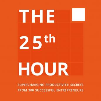 The 25th Hour: Supercharging Productivity: Secrets from 300 Successful Entrepreneurs