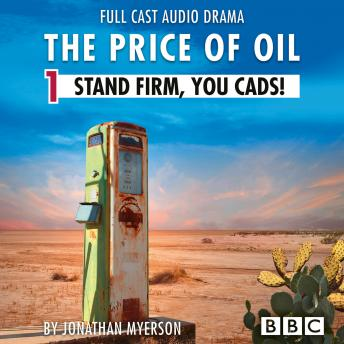 The Price of Oil, Episode 1: Stand Firm, You Cads! (BBC Afternoon Drama)