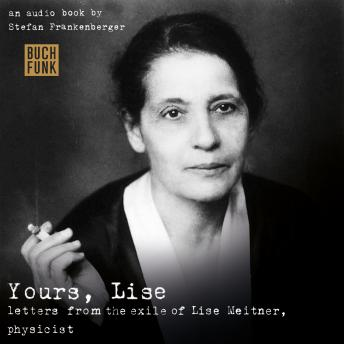 Yours, Lise - Letters from the exile of Lise Meitner, physicist
