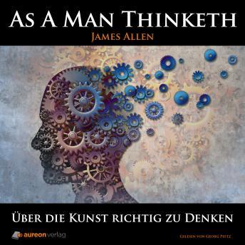 As A Man Thinketh: Über die Kunst richtig zu Denken
