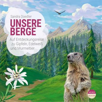Unsere Berge - Auf Entdeckungsreise zu Gipfeln, Edelweiß und Murmeltier (Hörbuch mit Musik)