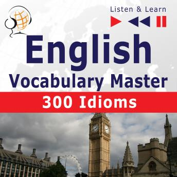 English Vocabulary Master: 300 Idioms (Proficiency Level: Intermediate / Advanced B2-C1 - Listen & Learn)