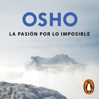 La pasión por lo imposible (OSHO habla de tú a tú): La búsqueda de la verdad, la bondad y la belleza en el camino del autoconocimiento