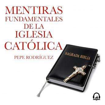 Mentiras fundamentales de la Iglesia Católica: (Edición revisada)