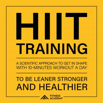 Hiit Training: a Scientific Approach to Get in Shape with 10 Minutes Workout a day: To be leaner, Stronger and Healthier