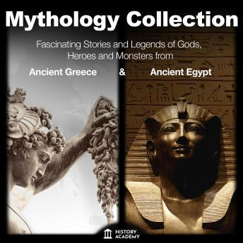 Mythology Collection: Greek Mythology and Egyptian Mythology: All Myths and Traditions: Fascinating Stories and Legends of Gods, Heroes and Monsters - from Ancient Greece and Ancient Egypt, History Academy