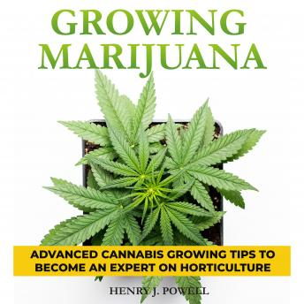 Growing Marijuana: How to Grow Medical Marijuana Indoors and Outdoors: Advanced Cannabis Growing Tips to Become an Expert on Horticulture
