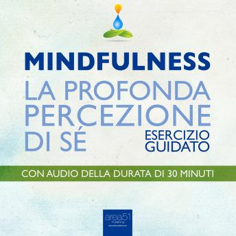 Mindfulness – La profonda percezione di sé [Mindfulness - The deep sense of self]: Esercizio guidato [guided technique]