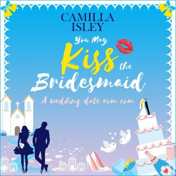 You May Kiss the Bridesmaid: A Wedding Date Rom Com