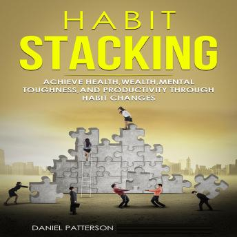 Habit Stacking: Achieve Health,Wealth,Mental Toughness,and Productivity through Habit Changes