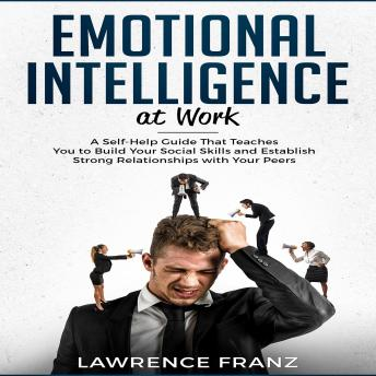 Emotional Intelligence at Work: A Self-Help Guide That Teaches You to Build Your Social Skills and Establish Strong Relationships with Your Peers