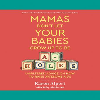 Download Mamas Don't Let Your Babies Grow Up to Be A-holes: Unfiltered Advice on How to Raise Awesome Kids by Karen Alpert
