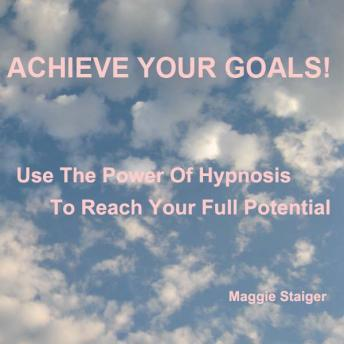 Achieve Your Goals: Use the power of hypnosis to reach your full potential, Maggie Staiger