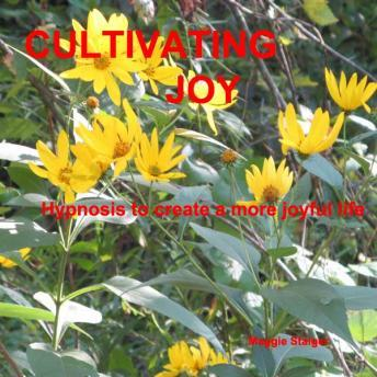Cultivating Joy: Hypnosis to create a more joyful life, Maggie Staiger