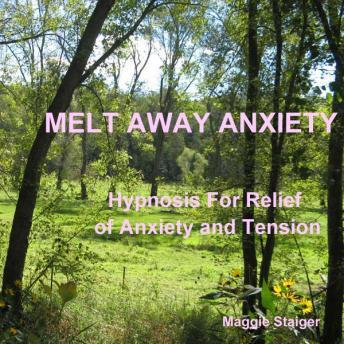 Melt Away Anxiety: Hypnosis for relief of anxiety and tension, Maggie Staiger