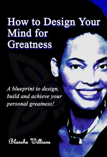 How To Design Your Mind For Greatness, Blanche A. Williams