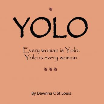 YOLO: Every woman is Yolo.  Yolo is every woman., Dawnna C St Louis