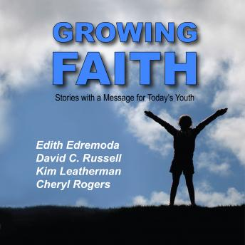 Growing Faith: Short Stories with a Message for Today's Youth, Kim Leatherman, David C. Russell, Edith Edremoda, Cheryl Rogers