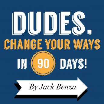 Dudes Change Your Ways in 90 Days: The 90 Days Til Redemption Program, Jack Benza