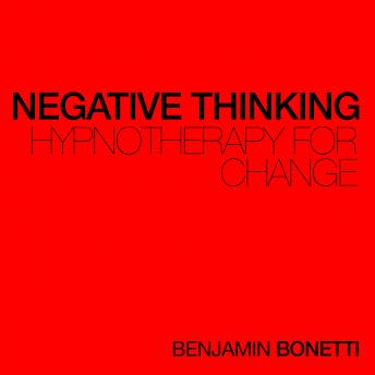 Negative Thinking - Hypnotherapy For Change, Benjamin P. Bonetti