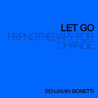 Let Go - Hypnotherapy For Change, Benjamin P. Bonetti