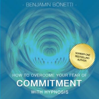 How To Overcome Your Fear Of Commitment With Hypnosis, Benjamin P. Bonetti