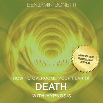 How To Overcome Your Fear Of Death With Hypnosis, Benjamin P. Bonetti