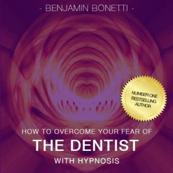 How To Overcome Your Fear Of Dentist With Hypnosis, Benjamin P. Bonetti