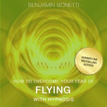 How To Overcome Your Fear Of Flying With Hypnosis, Benjamin P. Bonetti