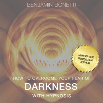 How To Overcome Your Fear Of The Dark With Hypnosis, Benjamin P. Bonetti