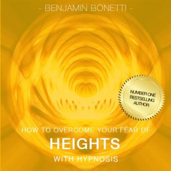 How To Overcome Your Fear Of Heights With Hypnosis, Benjamin P. Bonetti