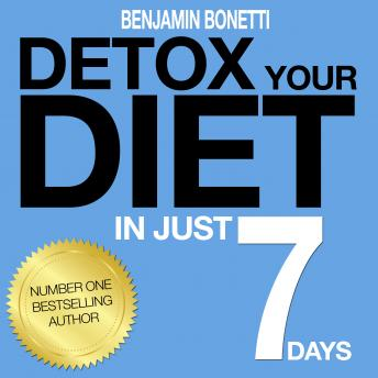 Detox Your Diet In Just 7 Days: The Perfect Combination Of Effective Lifestyle Change, Benjamin P. Bonetti