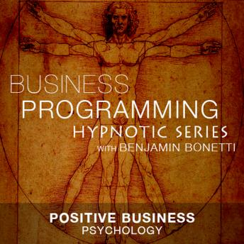 Positive Business Psychology - Hypnotic Business Programming Series, Benjamin P. Bonetti