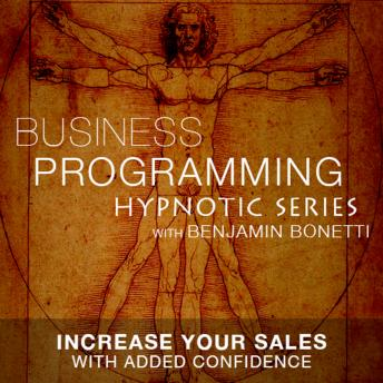 Increase Your Sales With Confidence - Hypnotic Business Programming Series, Benjamin P. Bonetti
