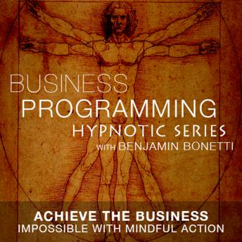 Achieve The Business Impossible - Hypnotic Business Programming Series, Benjamin P. Bonetti
