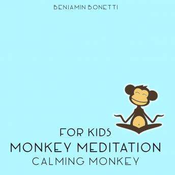 Calming Monkey Meditation – Meditation For Kids, Benjamin P. Bonetti