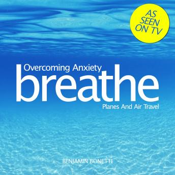 Breathe - Overcoming Anxiety: Planes And Air Travel, Benjamin P. Bonetti